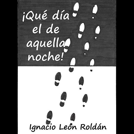 Qué día el de aquella noche, una novela de Ignacio León Roldán