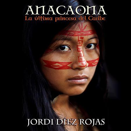 Anacaona, la última princesa del Caribe, novela histórica de Jordi Díez